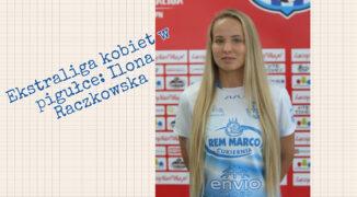 Ekstraliga kobiet w pigułce #2: Ilona Raczkowska