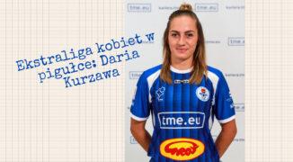 Ekstraliga kobiet w pigułce #6: Daria Kurzawa