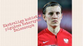 Ekstraliga kobiet w pigułce #7: Katarzyna Daleszczyk