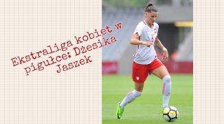 Ekstraliga kobiet w pigułce #3: Dżesika Jaszek